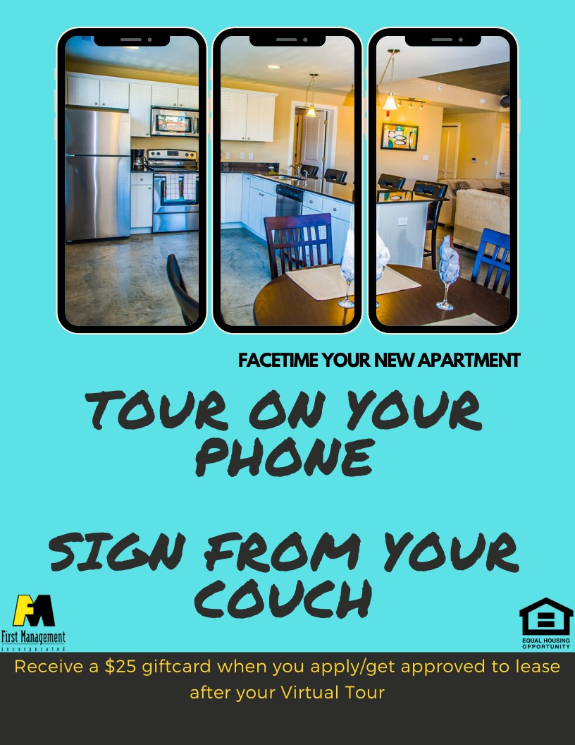 Facetime your new apartment. Tour on your phone and sign from your couch. Receive $25 gift card when you apply and get approved after your virtual tour